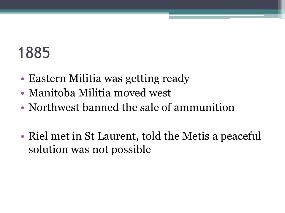 1885 Eastern Militia was getting ready Manitoba Militia moved west Northwest banned the sale of ammunition Riel met in St Laurent, told the Metis a peaceful solution was not possible