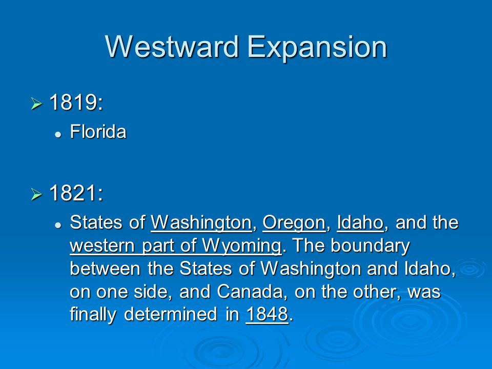 Westward Expansion  1819: Florida Florida  1821: States of Washington, Oregon, Idaho, and the western part of Wyoming. The boundary between the Stat