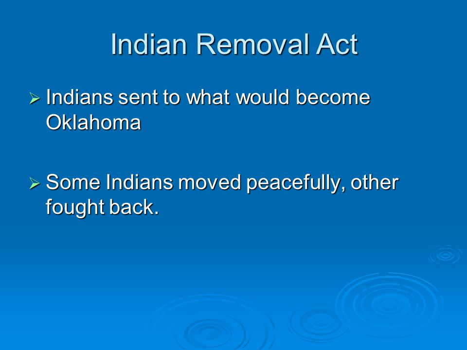 Indian Removal Act  Indians sent to what would become Oklahoma  Some Indians moved peacefully, other fought back.