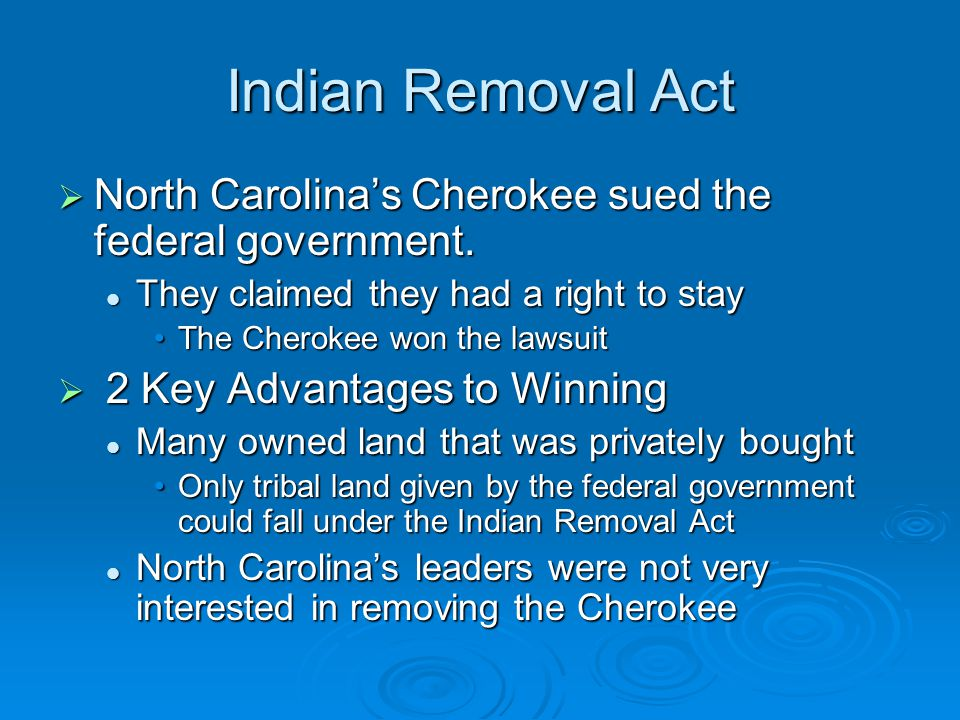 Indian Removal Act  North Carolina's Cherokee sued the federal government. They claimed they had a right to stay They claimed they had a right to sta