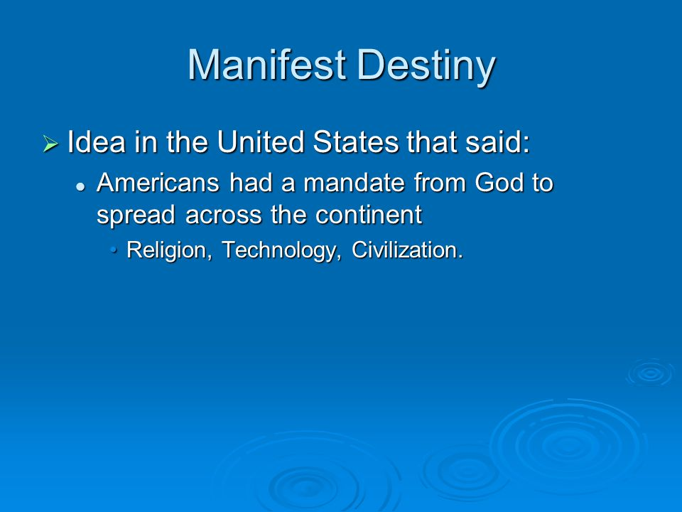 Manifest Destiny  Idea in the United States that said: Americans had a mandate from God to spread across the continent Americans had a mandate from G