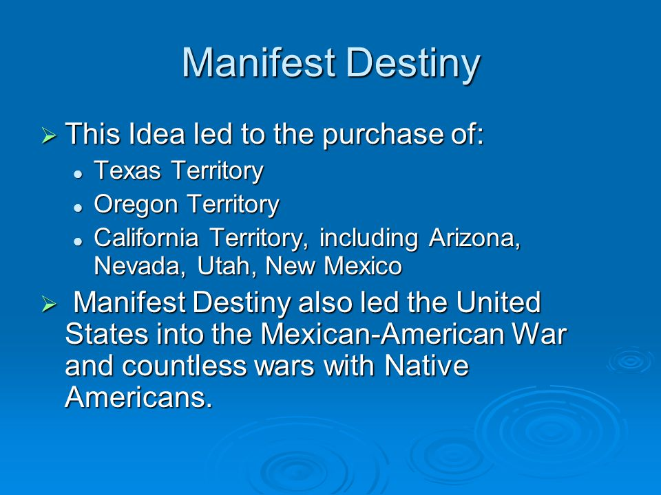 Manifest Destiny  This Idea led to the purchase of: Texas Territory Texas Territory Oregon Territory Oregon Territory California Territory, including