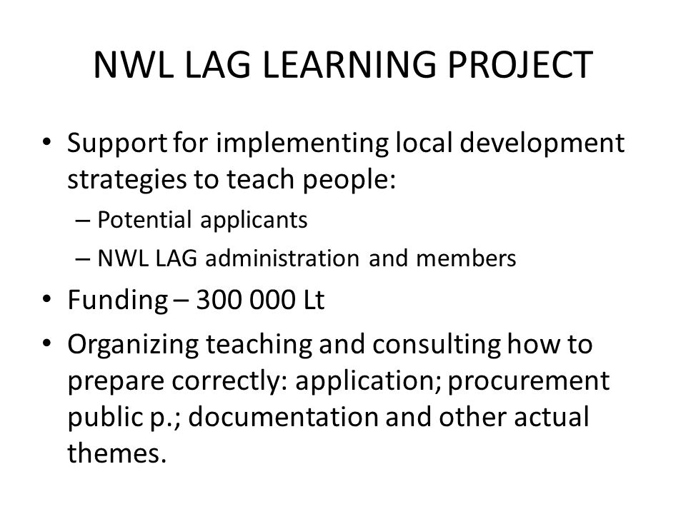 NWL LAG LEARNING PROJECT Support for implementing local development strategies to teach people: – Potential applicants – NWL LAG administration and members Funding – 300 000 Lt Organizing teaching and consulting how to prepare correctly: application; procurement public p.; documentation and other actual themes.