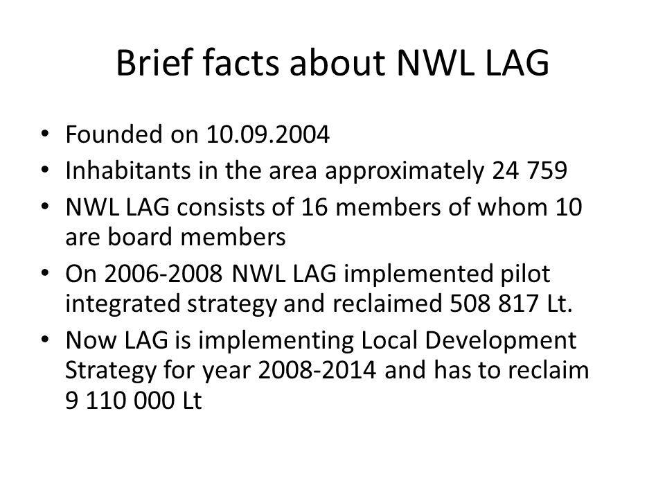 Brief facts about NWL LAG Founded on 10.09.2004 Inhabitants in the area approximately 24 759 NWL LAG consists of 16 members of whom 10 are board members On 2006-2008 NWL LAG implemented pilot integrated strategy and reclaimed 508 817 Lt.