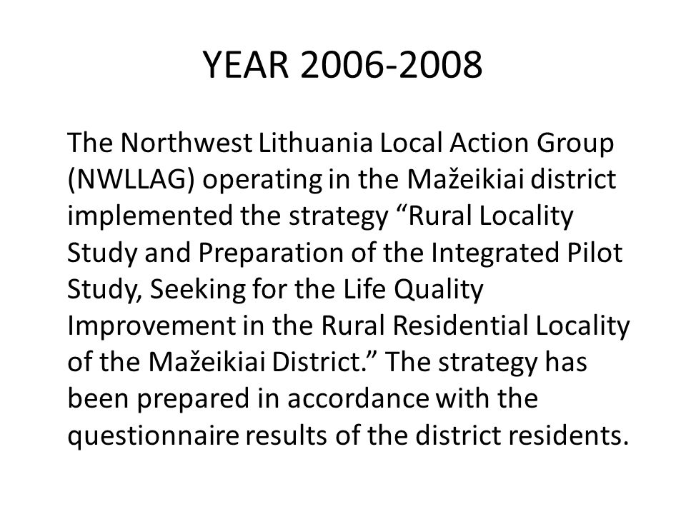 YEAR 2006-2008 The Northwest Lithuania Local Action Group (NWLLAG) operating in the Mažeikiai district implemented the strategy Rural Locality Study and Preparation of the Integrated Pilot Study, Seeking for the Life Quality Improvement in the Rural Residential Locality of the Mažeikiai District. The strategy has been prepared in accordance with the questionnaire results of the district residents.