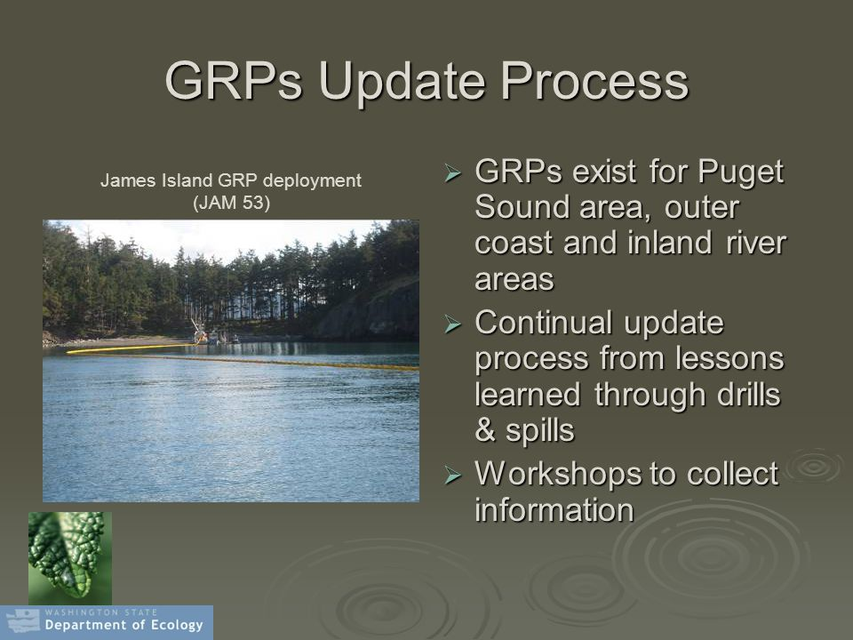 GRPs Update Process  GRPs exist for Puget Sound area, outer coast and inland river areas  Continual update process from lessons learned through drills & spills  Workshops to collect information James Island GRP deployment (JAM 53)