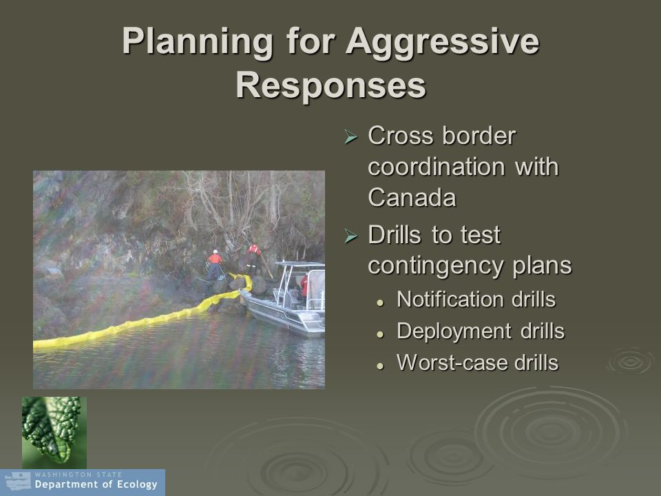 Planning for Aggressive Responses  Cross border coordination with Canada  Drills to test contingency plans Notification drills Deployment drills Wor
