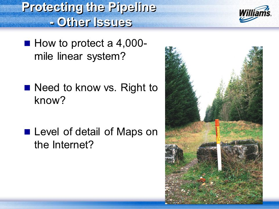 Protecting the Pipeline - Other Issues How to protect a 4,000- mile linear system? Need to know vs. Right to know? Level of detail of Maps on the Inte