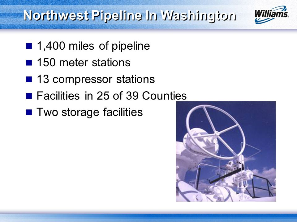 Northwest Pipeline In Washington 1,400 miles of pipeline 150 meter stations 13 compressor stations Facilities in 25 of 39 Counties Two storage facilit