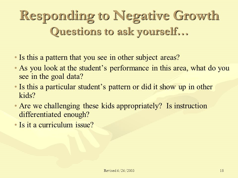 Revised 6/26/ Responding to Negative Growth Questions to ask yourself… Is this a pattern that you see in other subject areas.
