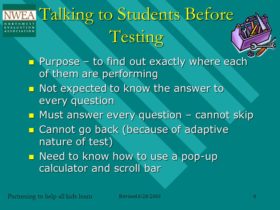Partnering to help all kids learn Revised 6/26/20036 Talking to Students Before Testing Purpose – to find out exactly where each of them are performing Purpose – to find out exactly where each of them are performing Not expected to know the answer to every question Not expected to know the answer to every question Must answer every question – cannot skip Must answer every question – cannot skip Cannot go back (because of adaptive nature of test) Cannot go back (because of adaptive nature of test) Need to know how to use a pop-up calculator and scroll bar Need to know how to use a pop-up calculator and scroll bar