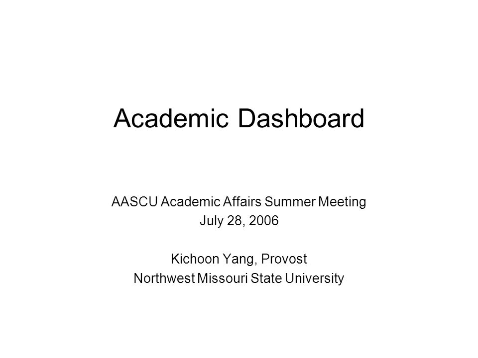 Academic Dashboard AASCU Academic Affairs Summer Meeting July 28, 2006 Kichoon Yang, Provost Northwest Missouri State University