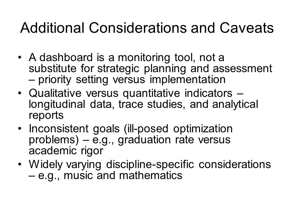 Additional Considerations and Caveats A dashboard is a monitoring tool, not a substitute for strategic planning and assessment – priority setting versus implementation Qualitative versus quantitative indicators – longitudinal data, trace studies, and analytical reports Inconsistent goals (ill-posed optimization problems) – e.g., graduation rate versus academic rigor Widely varying discipline-specific considerations – e.g., music and mathematics