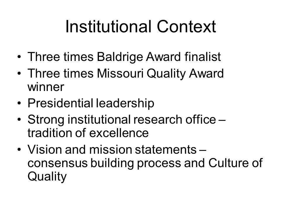 Institutional Context Three times Baldrige Award finalist Three times Missouri Quality Award winner Presidential leadership Strong institutional research office – tradition of excellence Vision and mission statements – consensus building process and Culture of Quality