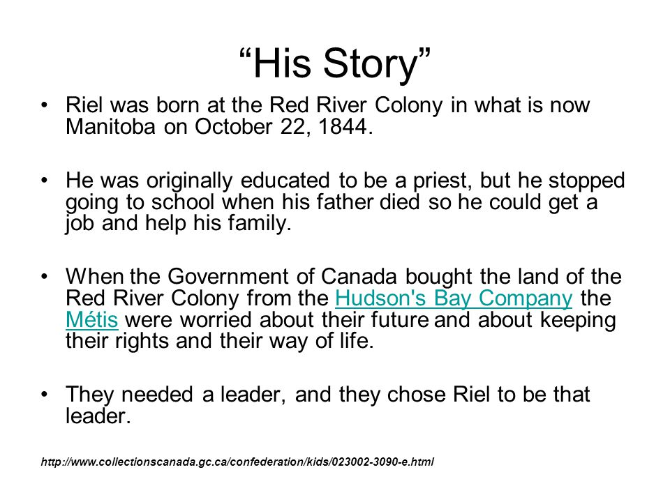 His Story Riel was born at the Red River Colony in what is now Manitoba on October 22, 1844.