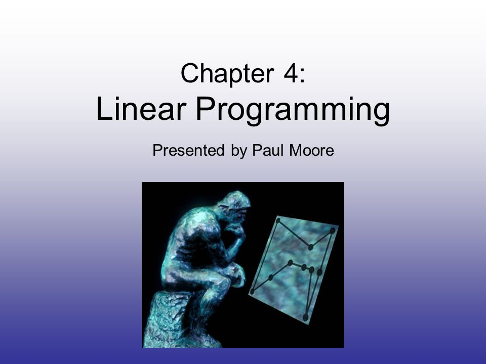 Chapter 4: Linear Programming Presented by Paul Moore