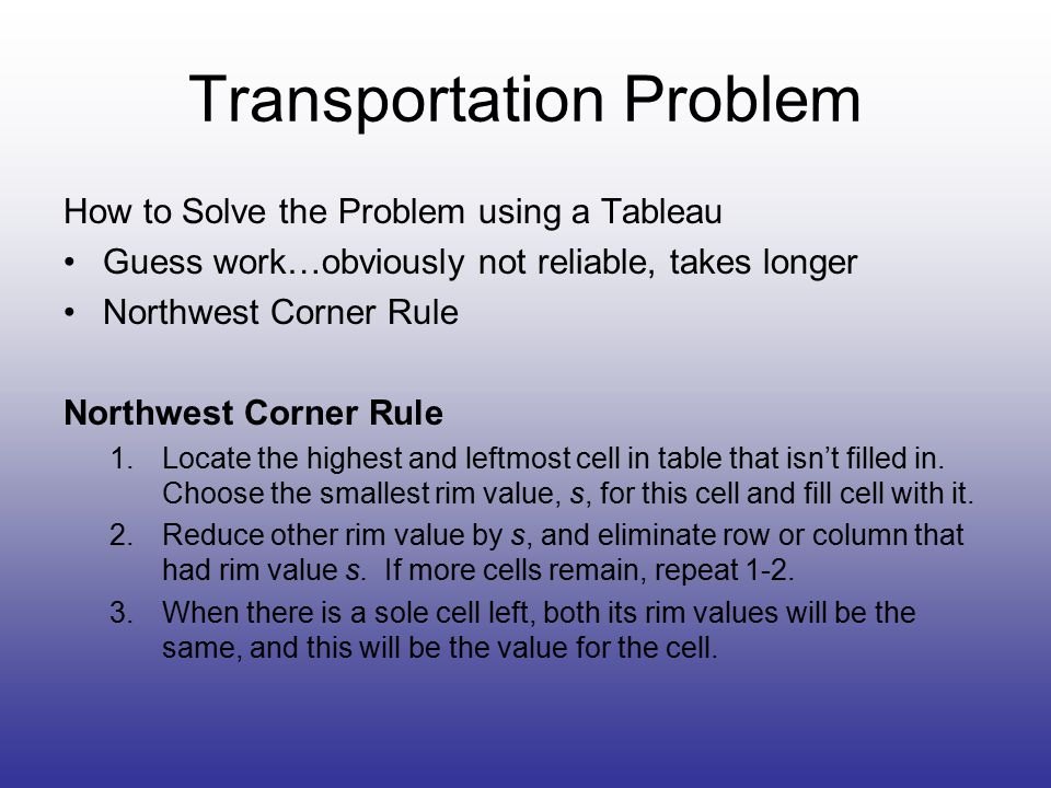 Transportation Problem How to Solve the Problem using a Tableau Guess work…obviously not reliable, takes longer Northwest Corner Rule 1.Locate the highest and leftmost cell in table that isn't filled in.