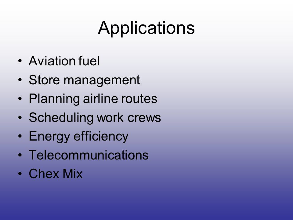 Applications Aviation fuel Store management Planning airline routes Scheduling work crews Energy efficiency Telecommunications Chex Mix