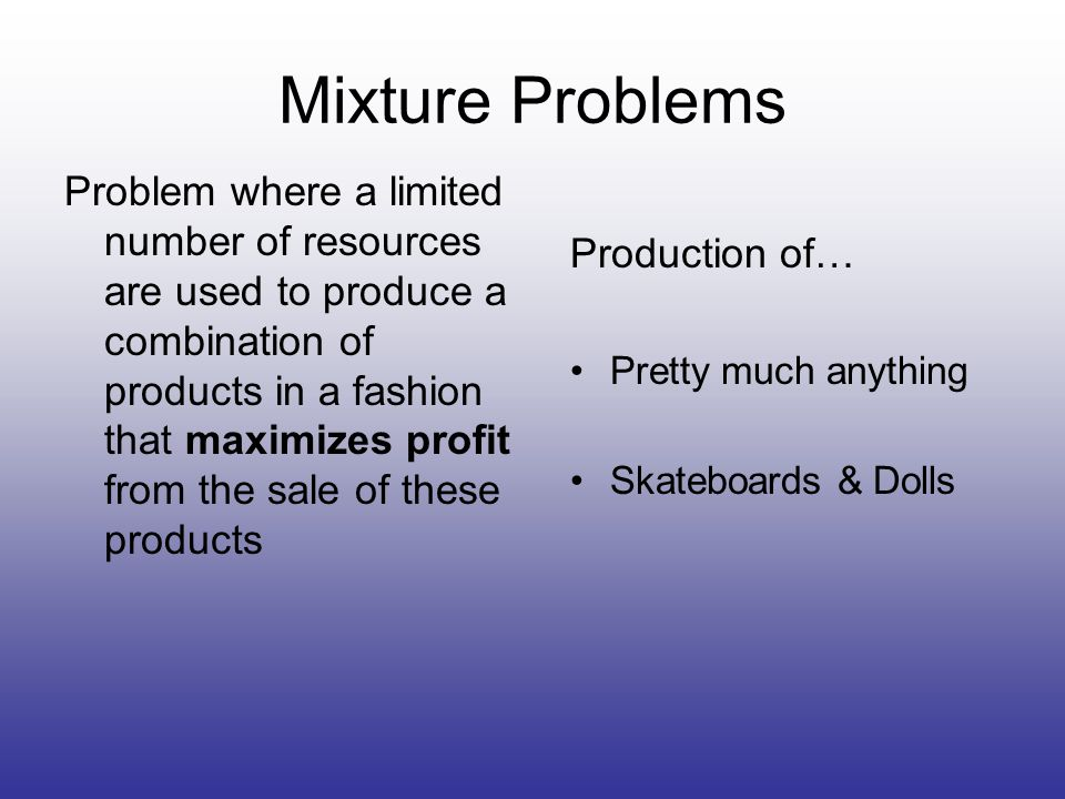 Mixture Problems Problem where a limited number of resources are used to produce a combination of products in a fashion that maximizes profit from the sale of these products Production of… Pretty much anything Skateboards & Dolls