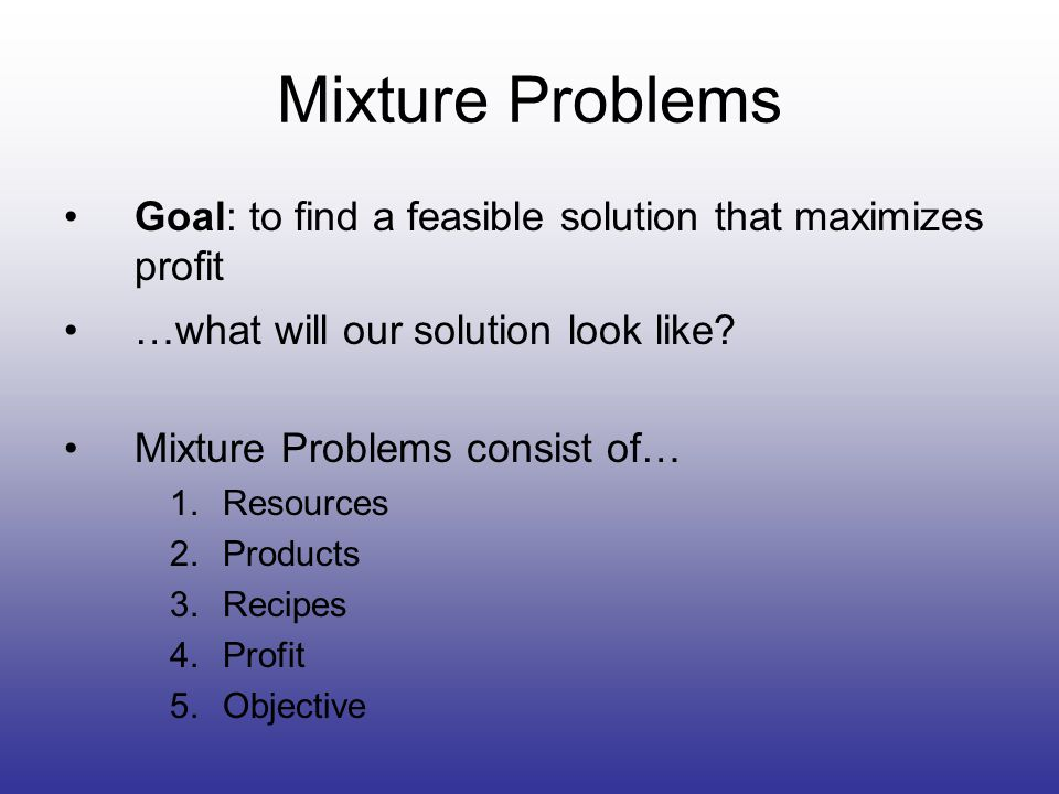 Mixture Problems Goal: to find a feasible solution that maximizes profit …what will our solution look like.