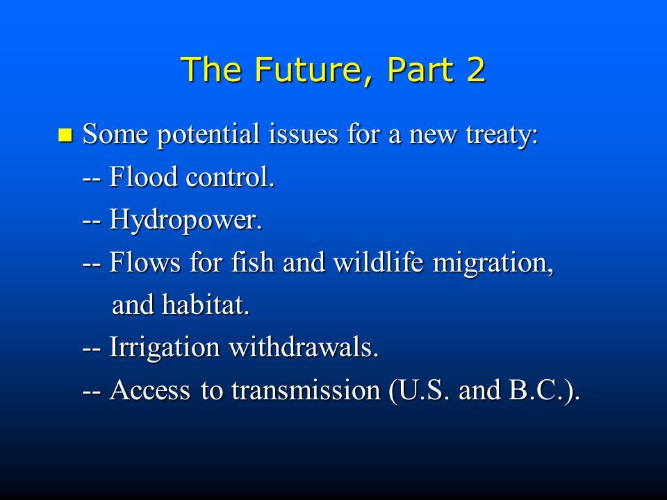 The Future, Part 2 Some potential issues for a new treaty: Some potential issues for a new treaty: -- Flood control.