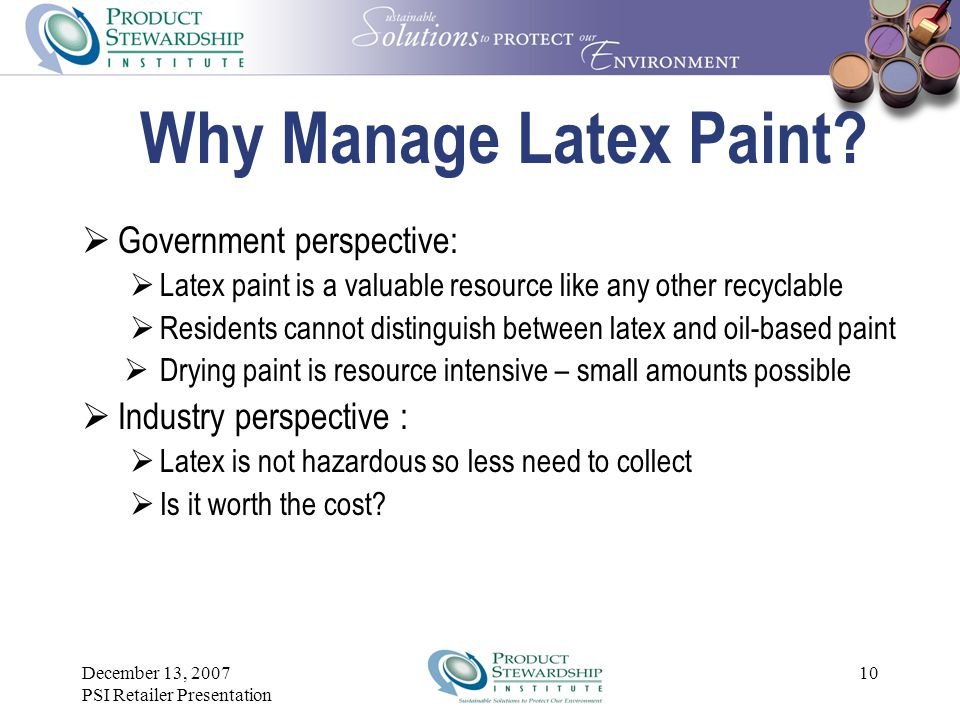 December 13, 2007 PSI Retailer Presentation 9 Why Manage Latex Paint?  Collection of oil-based paint was always agreed to  Most states prohibit disp
