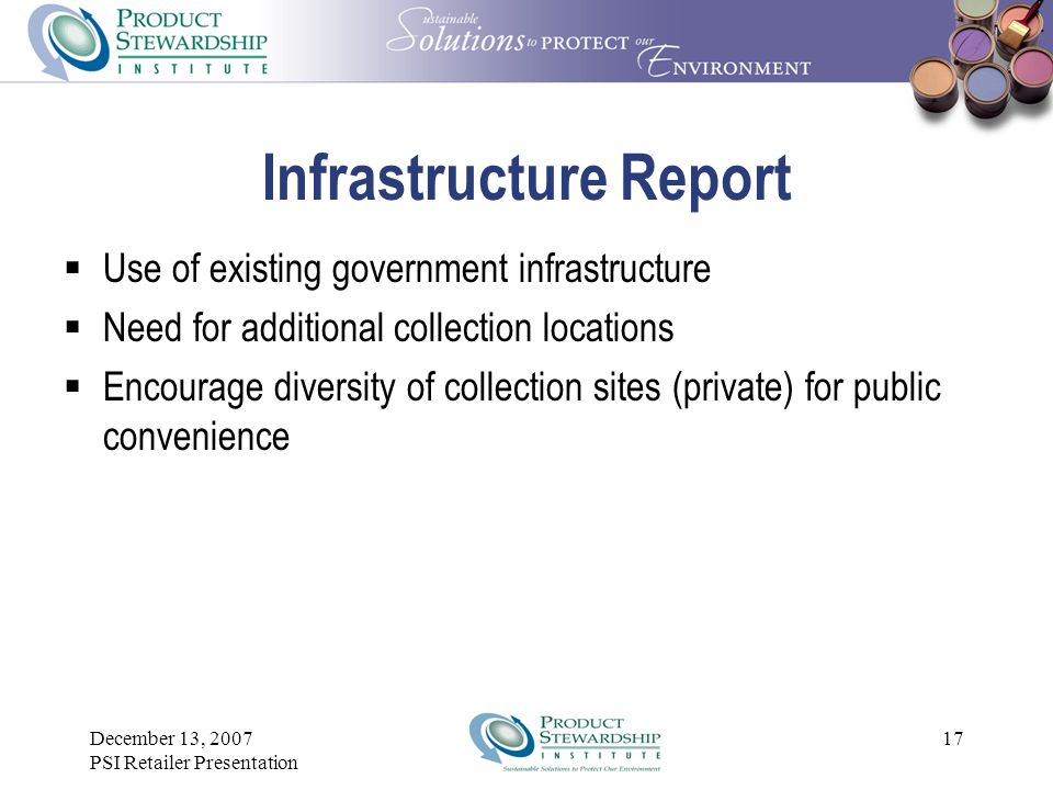 December 13, 2007 PSI Retailer Presentation 16 Infrastructure Report  Infrastructure report evaluated best ways to collect, consolidate, transport, a