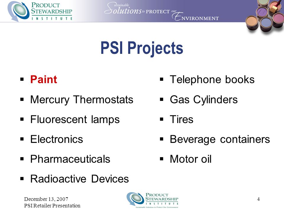 December 13, 2007 PSI Retailer Presentation 4 PSI Projects  Paint  Mercury Thermostats  Fluorescent lamps  Electronics  Pharmaceuticals  Radioactive Devices  Telephone books  Gas Cylinders  Tires  Beverage containers  Motor oil