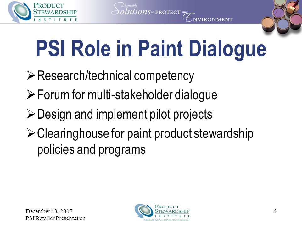 PSI Role in Paint Dialogue  Research/technical competency  Forum for multi-stakeholder dialogue  Design and implement pilot projects  Clearinghouse for paint product stewardship policies and programs 6