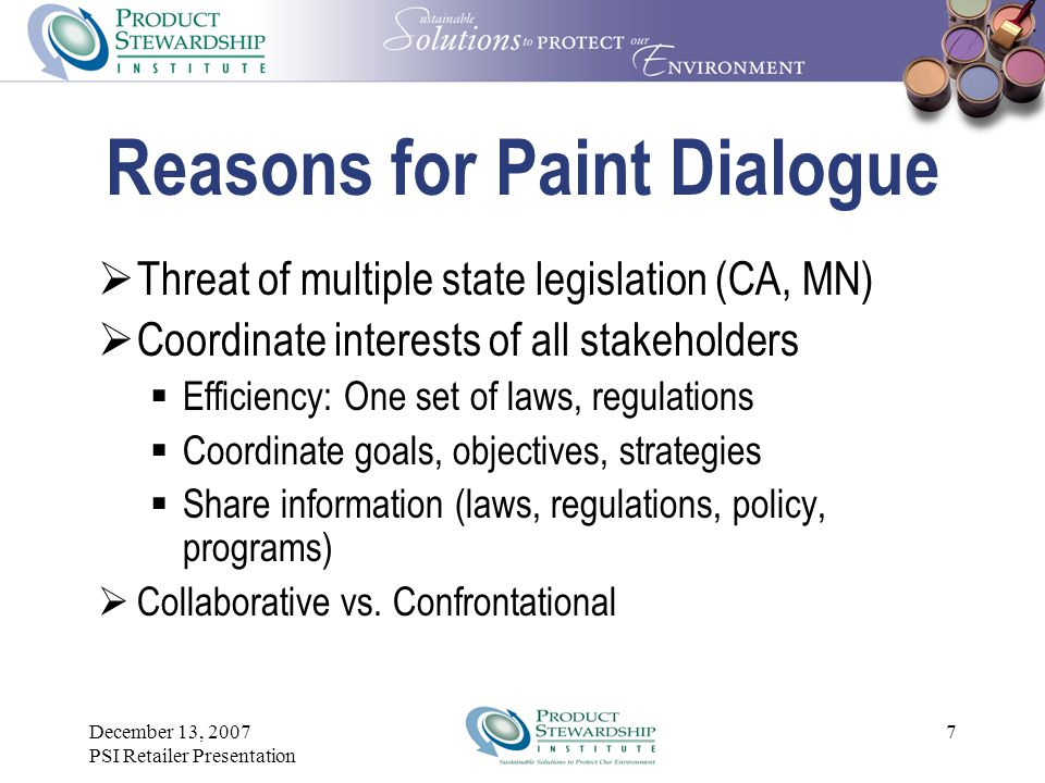December 13, 2007 PSI Retailer Presentation Reasons for Paint Dialogue  Threat of multiple state legislation (CA, MN)  Coordinate interests of all stakeholders  Efficiency: One set of laws, regulations  Coordinate goals, objectives, strategies  Share information (laws, regulations, policy, programs)  Collaborative vs.