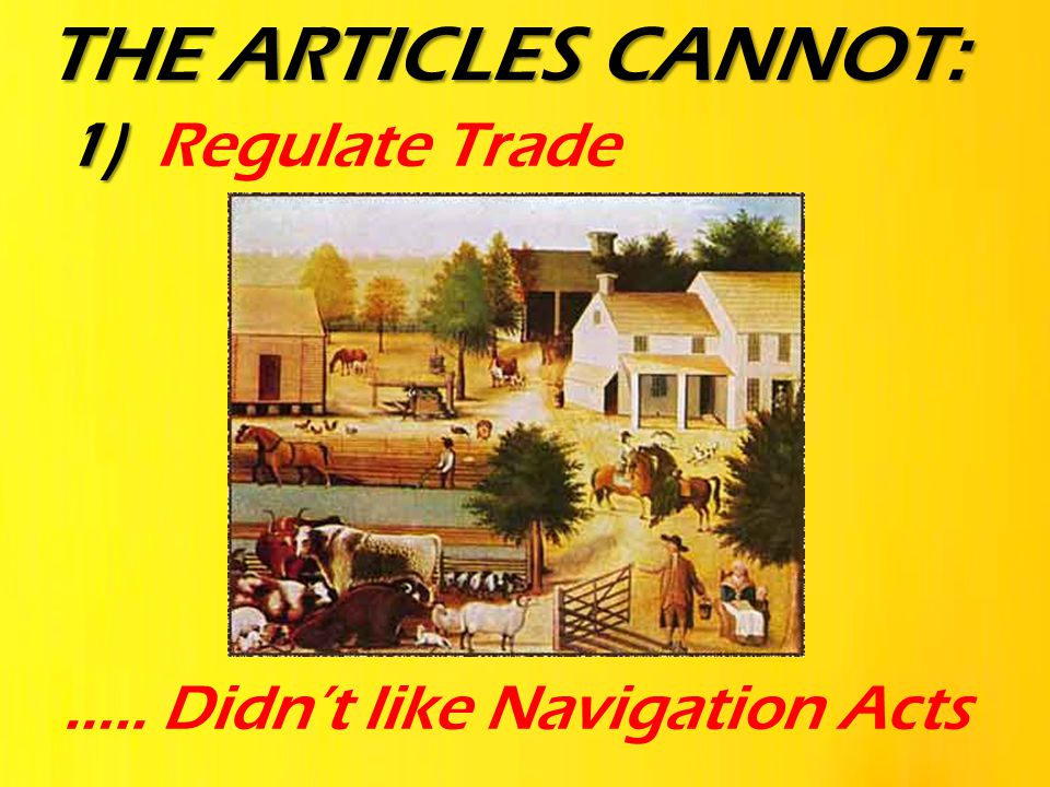 1) 1) Regulate Trade ….. Didn't like Navigation Acts THE ARTICLES CANNOT: