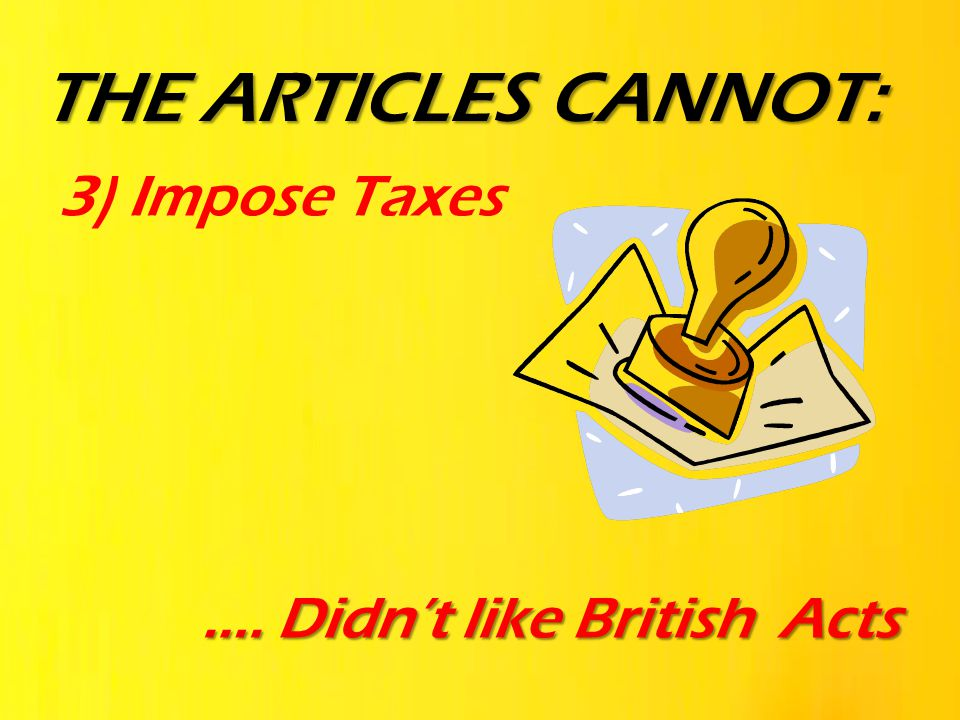 3) Impose Taxes …. Didn't like British Acts THE ARTICLES CANNOT: