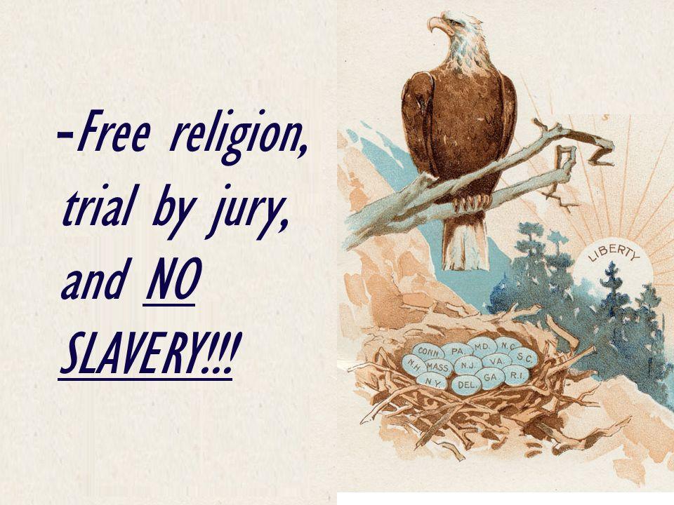 - Free religion, trial by jury, and NO SLAVERY!!!