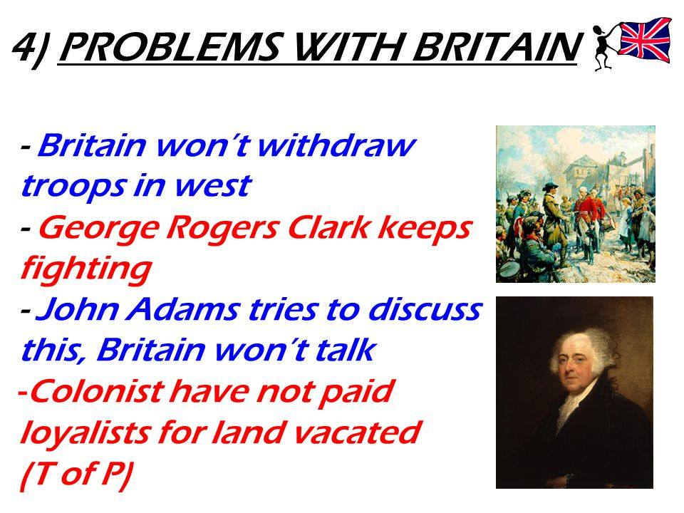 4) PROBLEMS WITH BRITAIN - Britain won't withdraw troops in west - George Rogers Clark keeps fighting - John Adams tries to discuss this, Britain won'