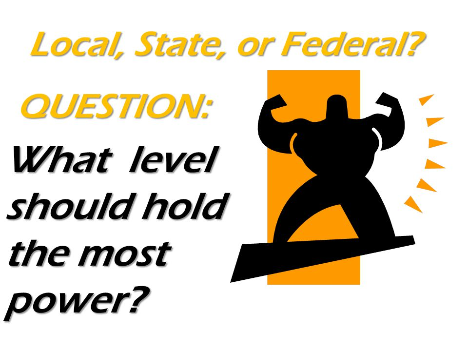 What level should hold the most power? QUESTION: Local, State, or Federal?