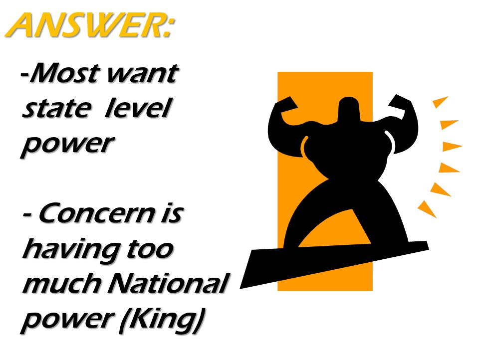-Most want state level power - Concern is having too much National power (King) ANSWER: