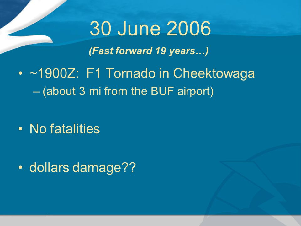 30 June 2006 ~1900Z: F1 Tornado in Cheektowaga –(about 3 mi from the BUF airport) No fatalities dollars damage .