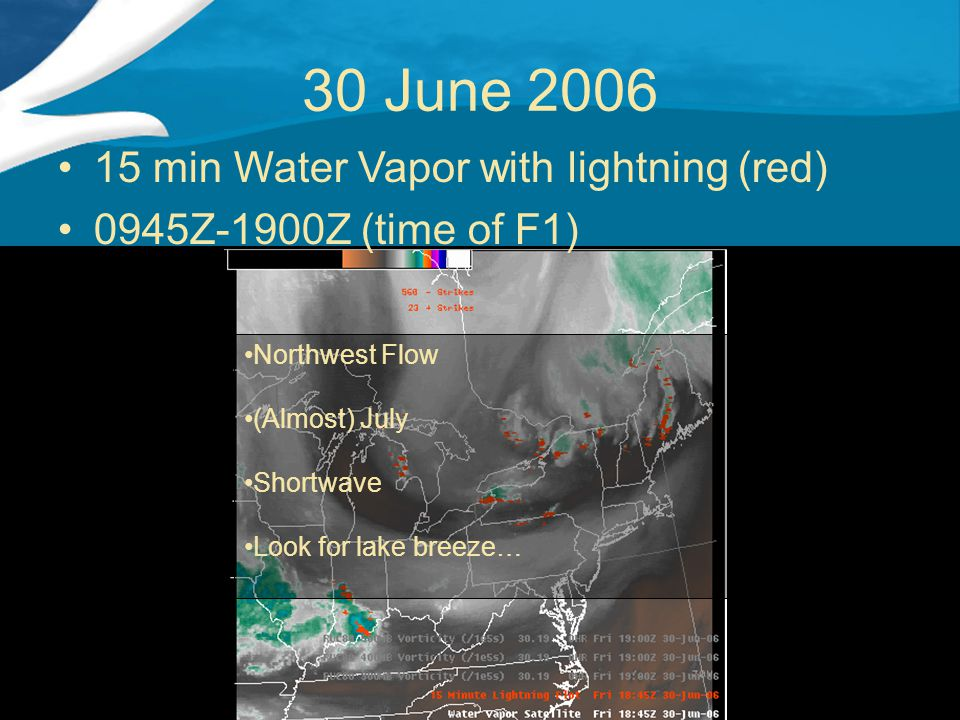 30 June 2006 15 min Water Vapor with lightning (red) 0945Z-1900Z (time of F1) Northwest Flow (Almost) July Shortwave Look for lake breeze…