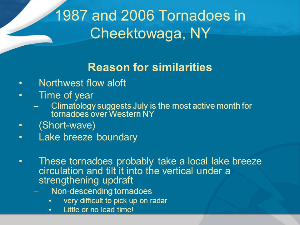 1987 and 2006 Tornadoes in Cheektowaga, NY Reason for similarities Northwest flow aloft Time of year –Climatology suggests July is the most active month for tornadoes over Western NY (Short-wave) Lake breeze boundary These tornadoes probably take a local lake breeze circulation and tilt it into the vertical under a strengthening updraft –Non-descending tornadoes very difficult to pick up on radar Little or no lead time!