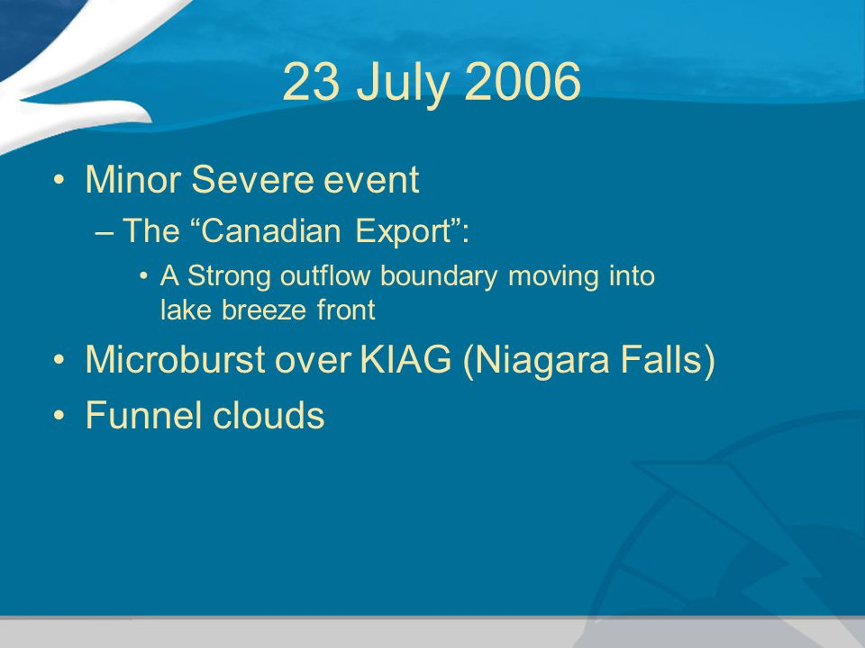 23 July 2006 Minor Severe event –The Canadian Export : A Strong outflow boundary moving into lake breeze front Microburst over KIAG (Niagara Falls) Funnel clouds