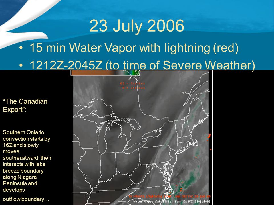 23 July 2006 15 min Water Vapor with lightning (red) 1212Z-2045Z (to time of Severe Weather) The Canadian Export : Southern Ontario convection starts by 16Z and slowly moves southeastward, then interacts with lake breeze boundary along Niagara Peninsula and develops outflow boundary…