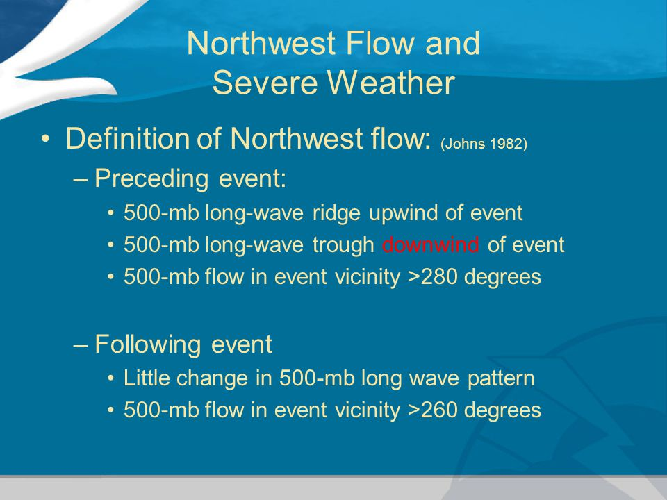 Northwest Flow and Severe Weather Definition of Northwest flow: (Johns 1982) –Preceding event: 500-mb long-wave ridge upwind of event 500-mb long-wave trough downwind of event 500-mb flow in event vicinity >280 degrees –Following event Little change in 500-mb long wave pattern 500-mb flow in event vicinity >260 degrees