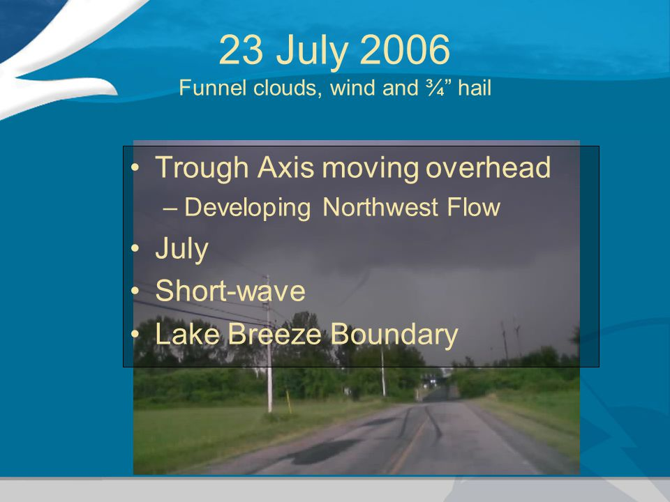 23 July 2006 Funnel clouds, wind and ¾ hail Trough Axis moving overhead –Developing Northwest Flow July Short-wave Lake Breeze Boundary