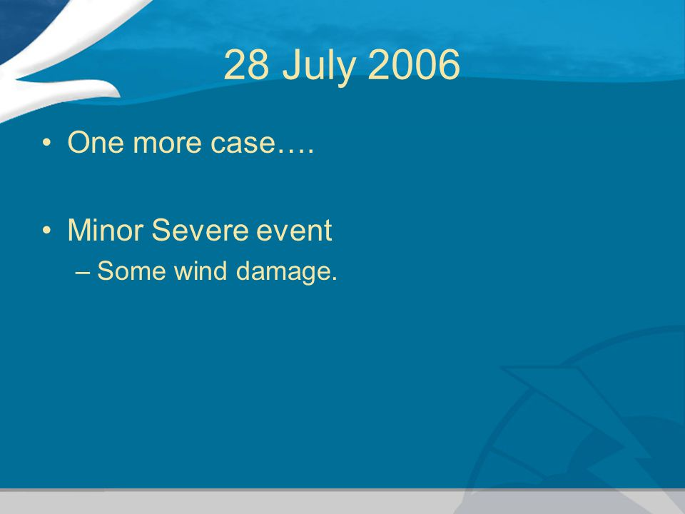 28 July 2006 One more case…. Minor Severe event –Some wind damage.