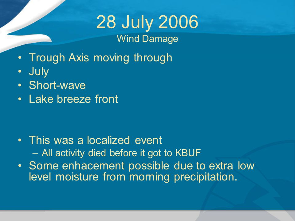 28 July 2006 Wind Damage Trough Axis moving through July Short-wave Lake breeze front This was a localized event –All activity died before it got to K