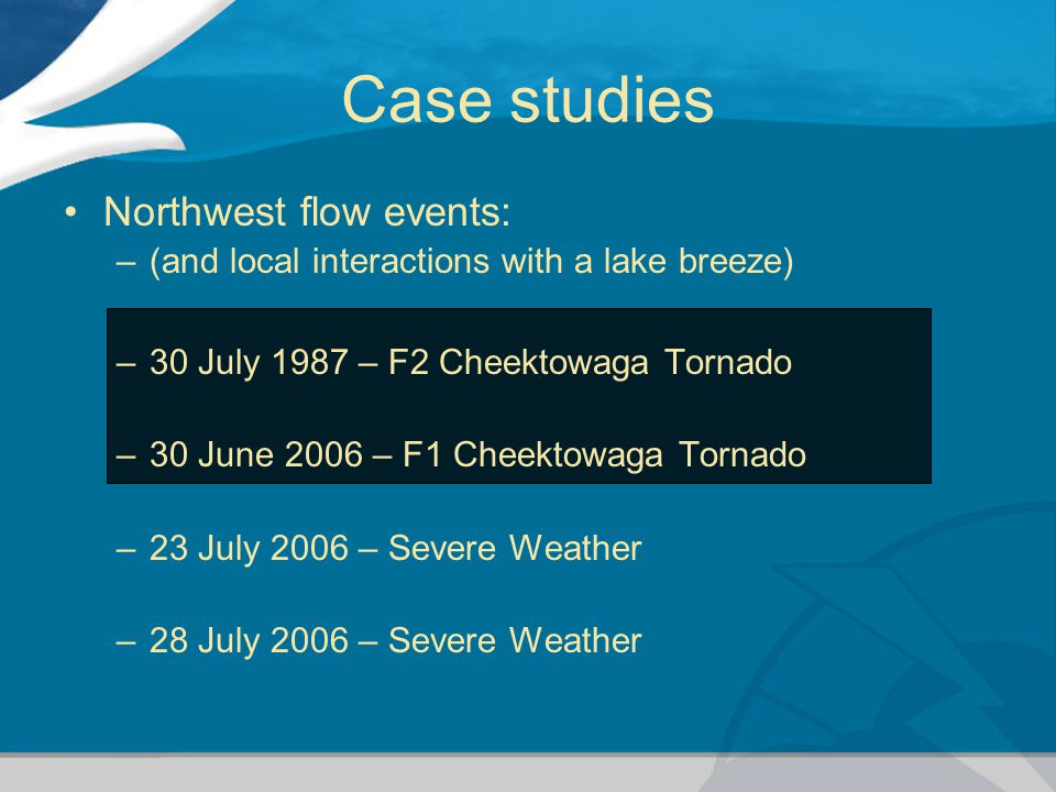 Case studies Northwest flow events: –(and local interactions with a lake breeze) –30 July 1987 – F2 Cheektowaga Tornado –30 June 2006 – F1 Cheektowaga Tornado –23 July 2006 – Severe Weather –28 July 2006 – Severe Weather