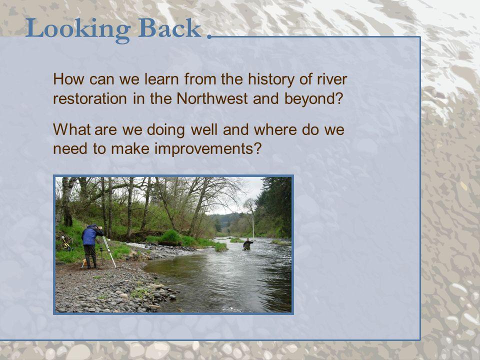 How can we learn from the history of river restoration in the Northwest and beyond? What are we doing well and where do we need to make improvements?