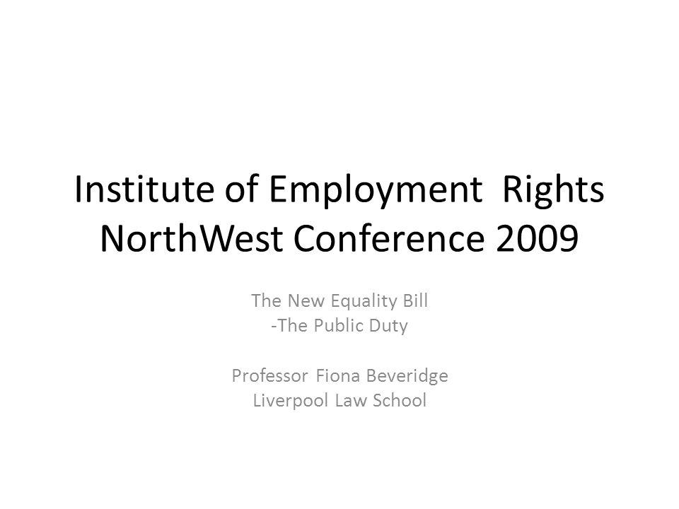 Institute of Employment Rights NorthWest Conference 2009 The New Equality Bill -The Public Duty Professor Fiona Beveridge Liverpool Law School