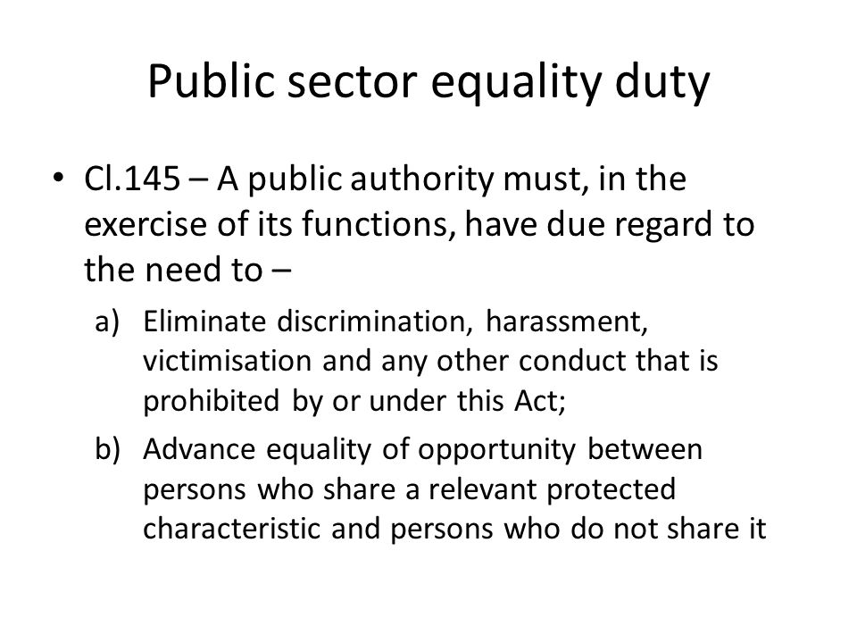 Public sector equality duty Cl.145 – A public authority must, in the exercise of its functions, have due regard to the need to – a)Eliminate discrimination, harassment, victimisation and any other conduct that is prohibited by or under this Act; b)Advance equality of opportunity between persons who share a relevant protected characteristic and persons who do not share it