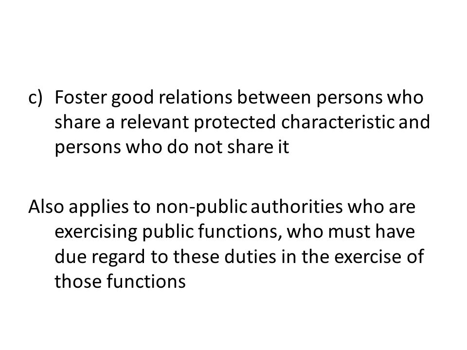 c)Foster good relations between persons who share a relevant protected characteristic and persons who do not share it Also applies to non-public authorities who are exercising public functions, who must have due regard to these duties in the exercise of those functions